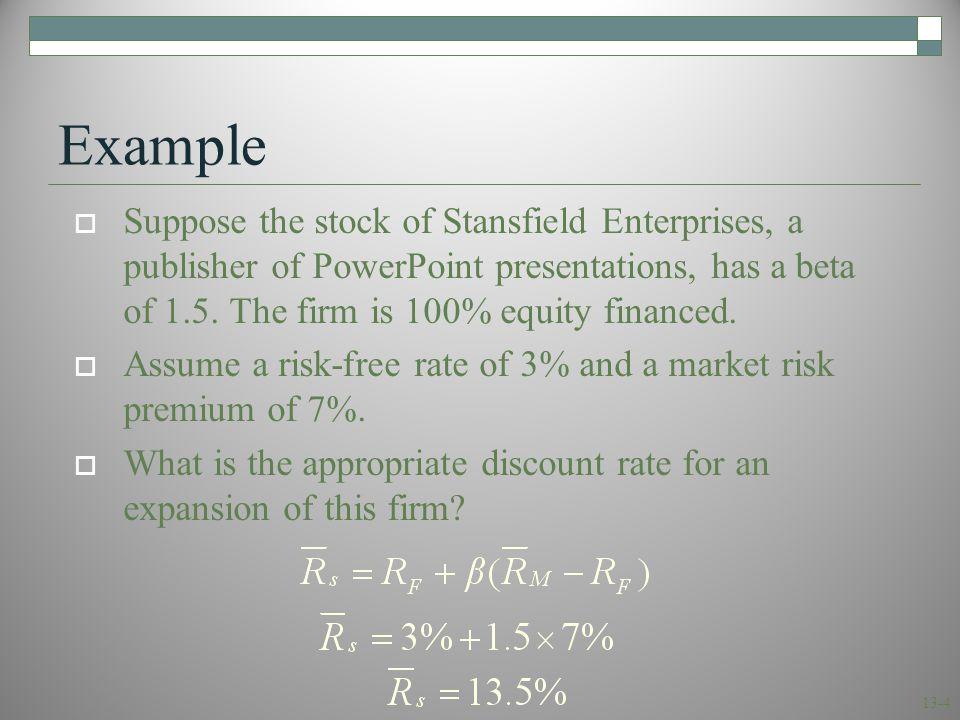 13-4 Example  Suppose the stock of Stansfield Enterprises, a publisher of PowerPoint presentations, has a beta of 1.5. The firm is 100% equity financ