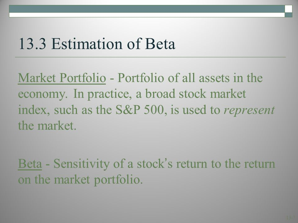 13-7 13.3 Estimation of Beta Market Portfolio - Portfolio of all assets in the economy. In practice, a broad stock market index, such as the S&P 500,
