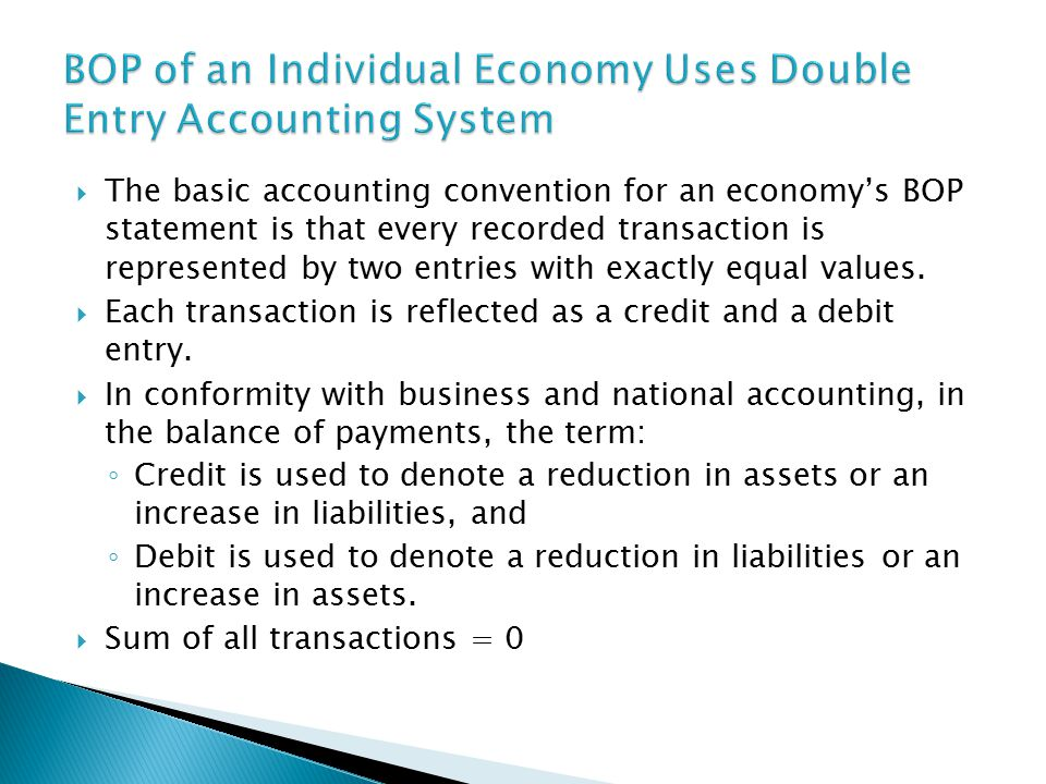  The basic accounting convention for an economy's BOP statement is that every recorded transaction is represented by two entries with exactly equal values.
