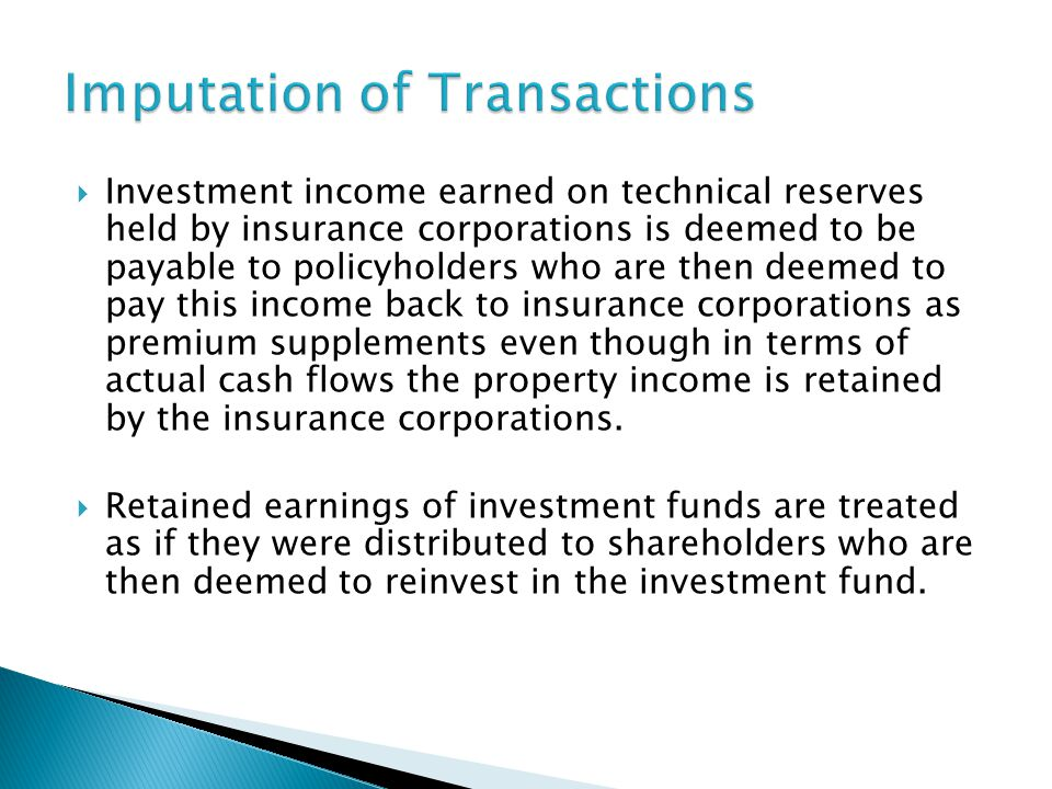  Investment income earned on technical reserves held by insurance corporations is deemed to be payable to policyholders who are then deemed to pay this income back to insurance corporations as premium supplements even though in terms of actual cash flows the property income is retained by the insurance corporations.