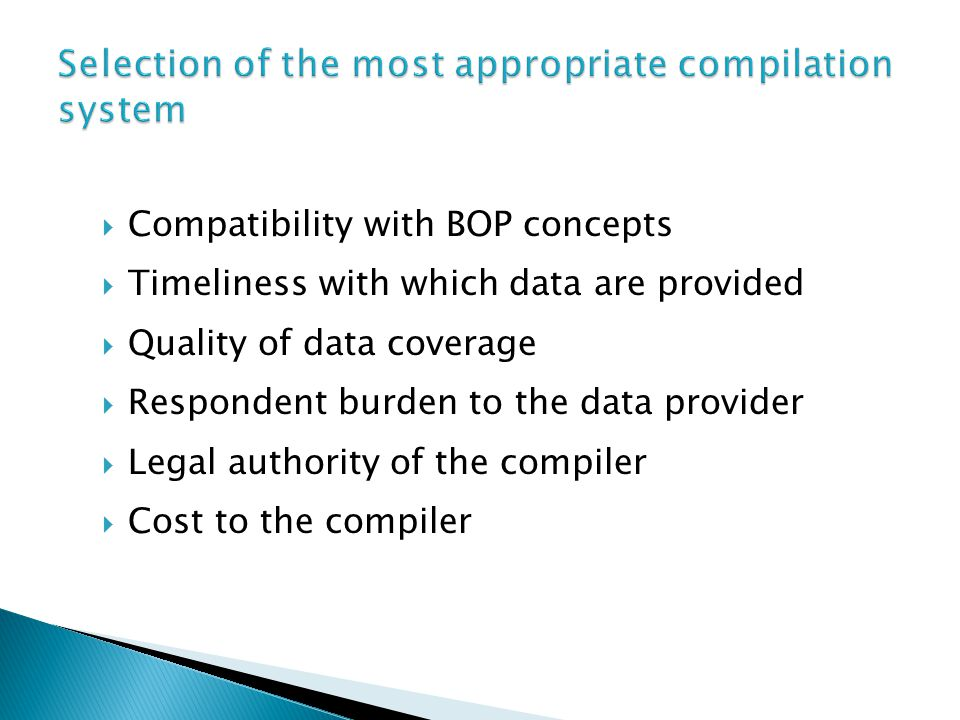  Compatibility with BOP concepts  Timeliness with which data are provided  Quality of data coverage  Respondent burden to the data provider  Legal authority of the compiler  Cost to the compiler