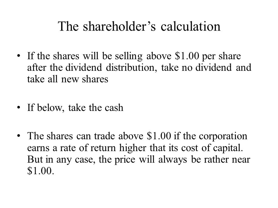 The shareholder's calculation If the shares will be selling above $1.00 per share after the dividend distribution, take no dividend and take all new shares If below, take the cash The shares can trade above $1.00 if the corporation earns a rate of return higher that its cost of capital.