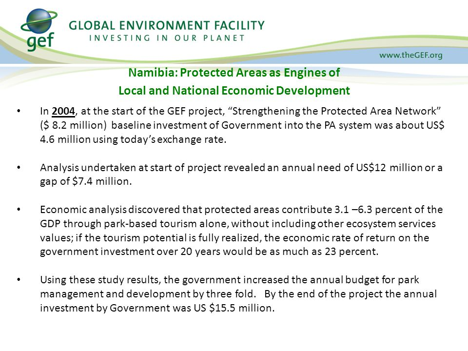 Namibia: Protected Areas as Engines of Local and National Economic Development In 2004, at the start of the GEF project, Strengthening the Protected Area Network ($ 8.2 million) baseline investment of Government into the PA system was about US$ 4.6 million using today's exchange rate.