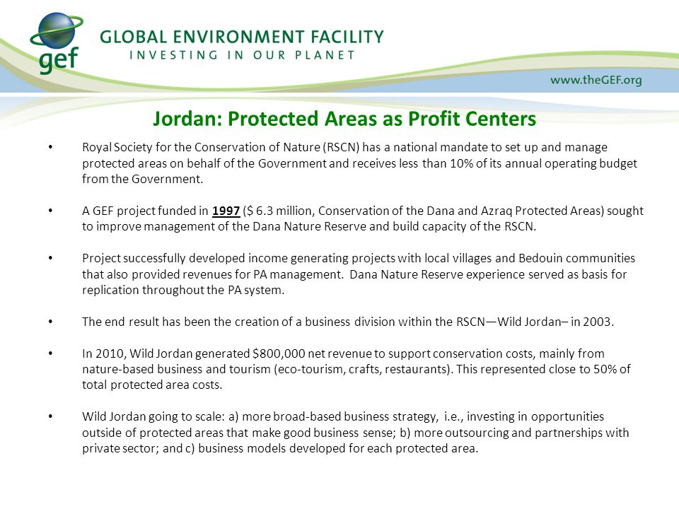 Jordan: Protected Areas as Profit Centers Royal Society for the Conservation of Nature (RSCN) has a national mandate to set up and manage protected areas on behalf of the Government and receives less than 10% of its annual operating budget from the Government.