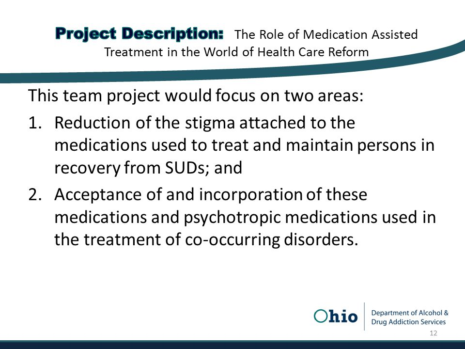 This team project would focus on two areas: 1.Reduction of the stigma attached to the medications used to treat and maintain persons in recovery from SUDs; and 2.Acceptance of and incorporation of these medications and psychotropic medications used in the treatment of co-occurring disorders.