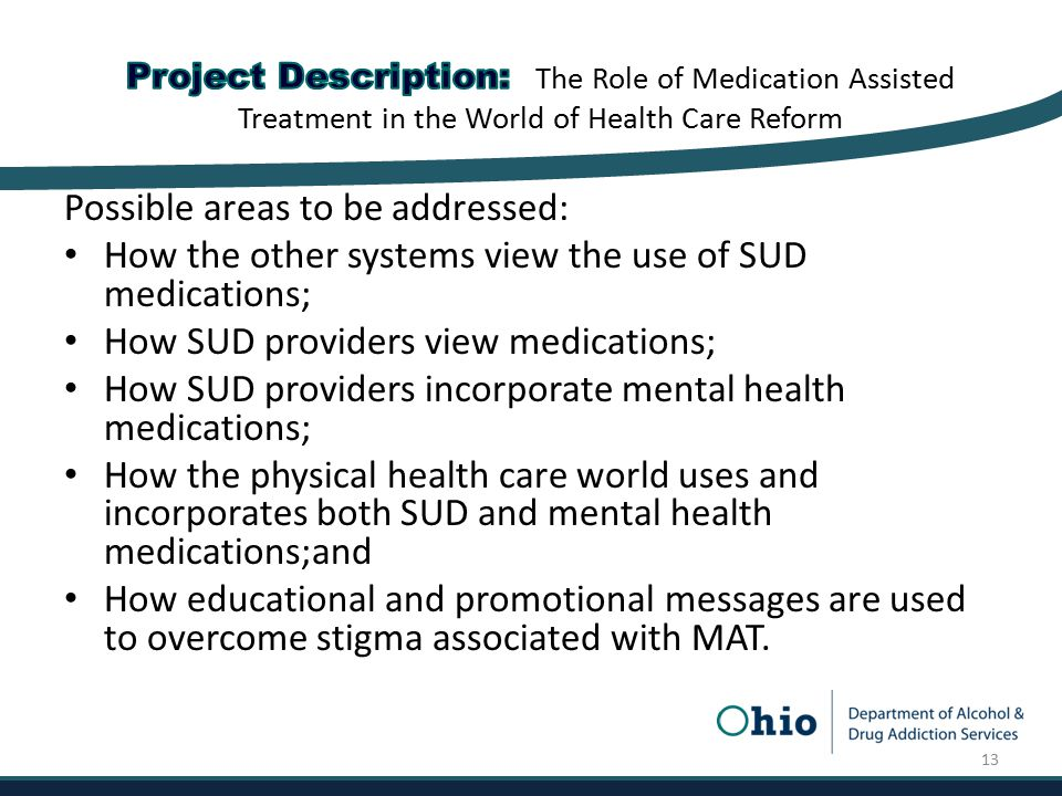 Possible areas to be addressed: How the other systems view the use of SUD medications; How SUD providers view medications; How SUD providers incorporate mental health medications; How the physical health care world uses and incorporates both SUD and mental health medications;and How educational and promotional messages are used to overcome stigma associated with MAT.