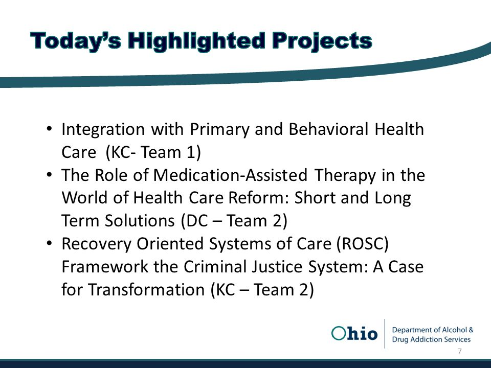 Integration with Primary and Behavioral Health Care (KC- Team 1) The Role of Medication-Assisted Therapy in the World of Health Care Reform: Short and Long Term Solutions (DC – Team 2) Recovery Oriented Systems of Care (ROSC) Framework the Criminal Justice System: A Case for Transformation (KC – Team 2) 7