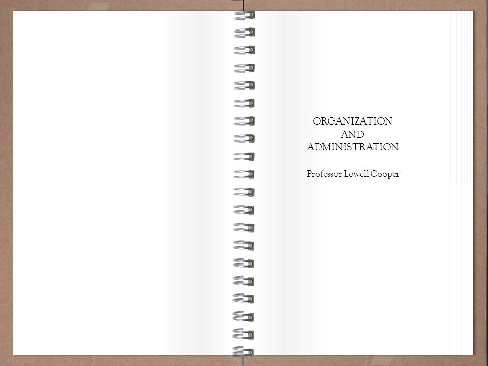 Working Policy 101 ORGANIZATION AND ADMINISTRATION Professor Lowell Cooper