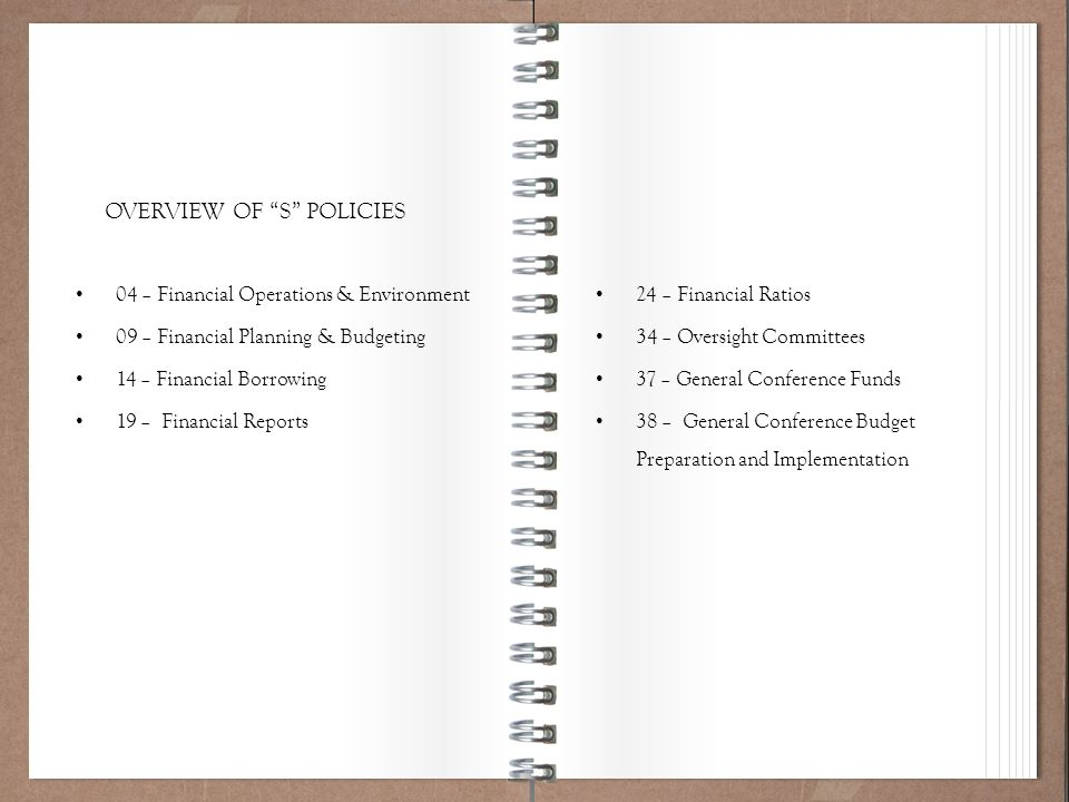 Working Policy 101 24 – Financial Ratios 34 – Oversight Committees 37 – General Conference Funds 38 – General Conference Budget Preparation and Implementation OVERVIEW OF S POLICIES 04 – Financial Operations & Environment 09 – Financial Planning & Budgeting 14 – Financial Borrowing 19 – Financial Reports