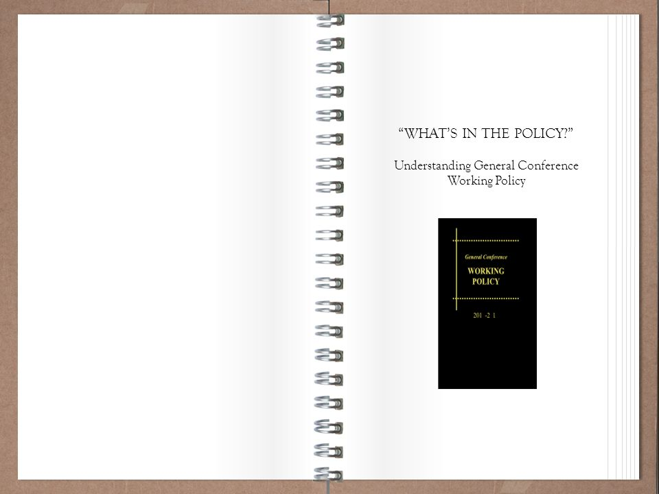 """Working Policy 101 """"WHAT'S IN THE POLICY?"""" Understanding General Conference Working Policy"""