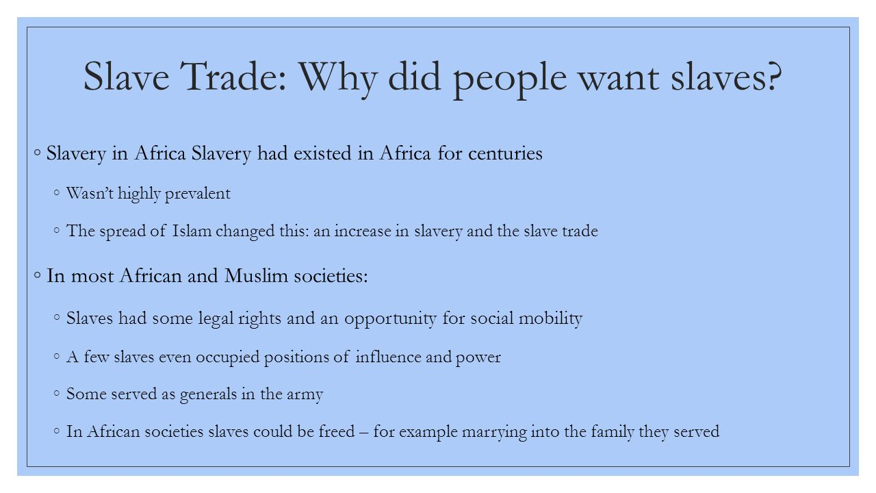 ◦1400s - first Europeans explore Africa during the 1400s (Portuguese) ◦At first - more interested in getting gold than African slaves ◦Then they colonized the Americas - native peoples were dying by the millions Reasons African Slaves were sought after: 1.Many Africans had been exposed to European diseases and had built up some immunity 2.Many Africans had experience in farming and could be taught plantation work 3.Africans were less likely to escape because they did not know the area 4.Their skin color made it easier to catch them if they escaped