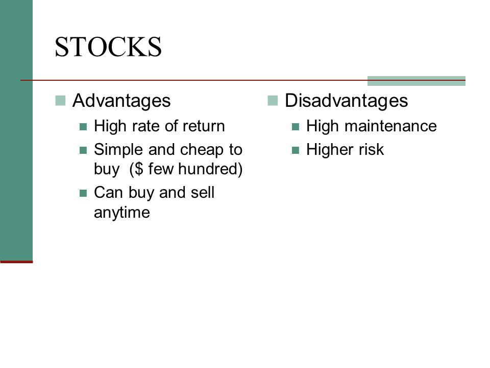 STOCKS Advantages High rate of return Simple and cheap to buy ($ few hundred) Can buy and sell anytime Disadvantages High maintenance Higher risk