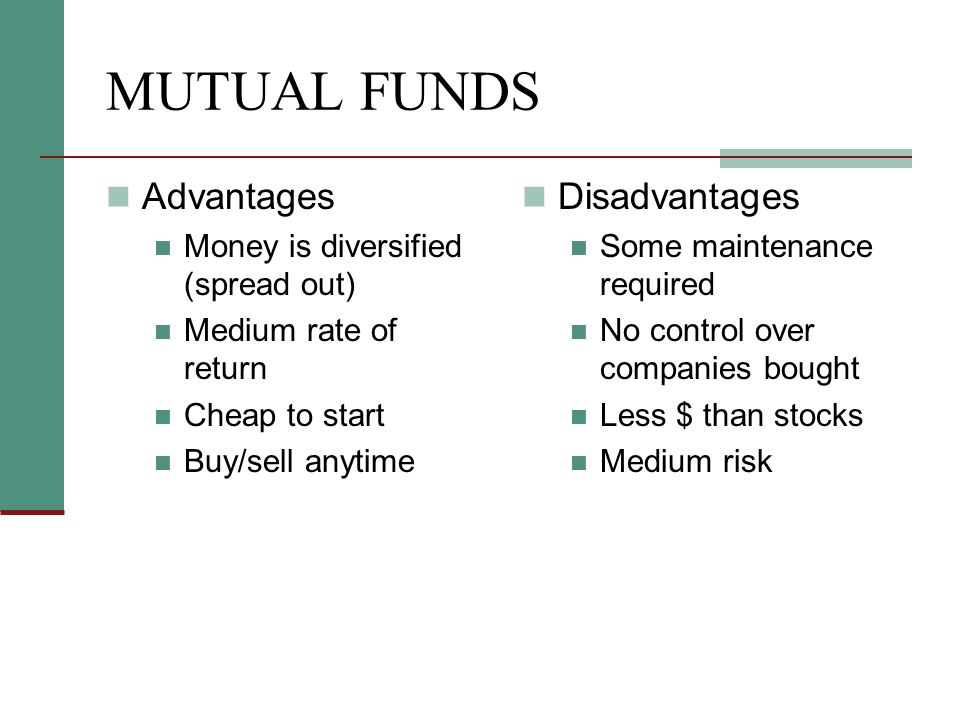 MUTUAL FUNDS Advantages Money is diversified (spread out) Medium rate of return Cheap to start Buy/sell anytime Disadvantages Some maintenance require