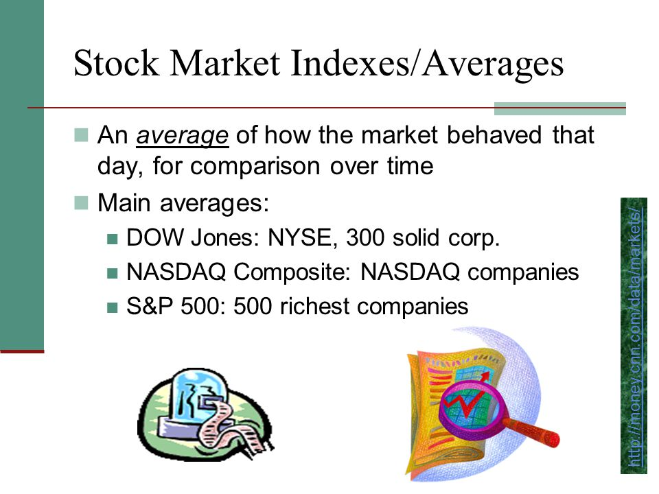 Stock Market Indexes/Averages An average of how the market behaved that day, for comparison over time Main averages: DOW Jones: NYSE, 300 solid corp.