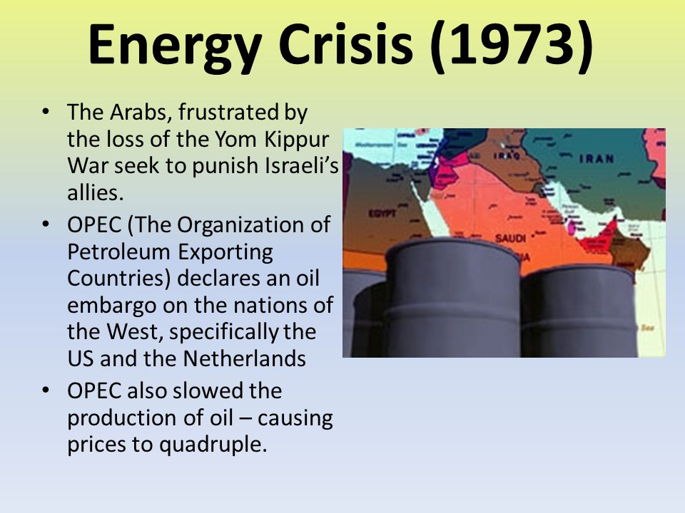 Energy Crisis (1973) The Arabs, frustrated by the loss of the Yom Kippur War seek to punish Israeli's allies. OPEC (The Organization of Petroleum Expo