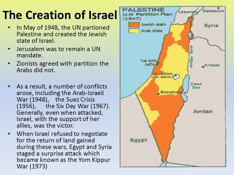 The Creation of Israel In May of 1948, the UN partioned Palestine and created the Jewish state of Israel. Jerusalem was to remain a UN mandate. Zionis