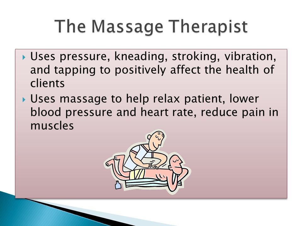  Uses pressure, kneading, stroking, vibration, and tapping to positively affect the health of clients  Uses massage to help relax patient, lower blo