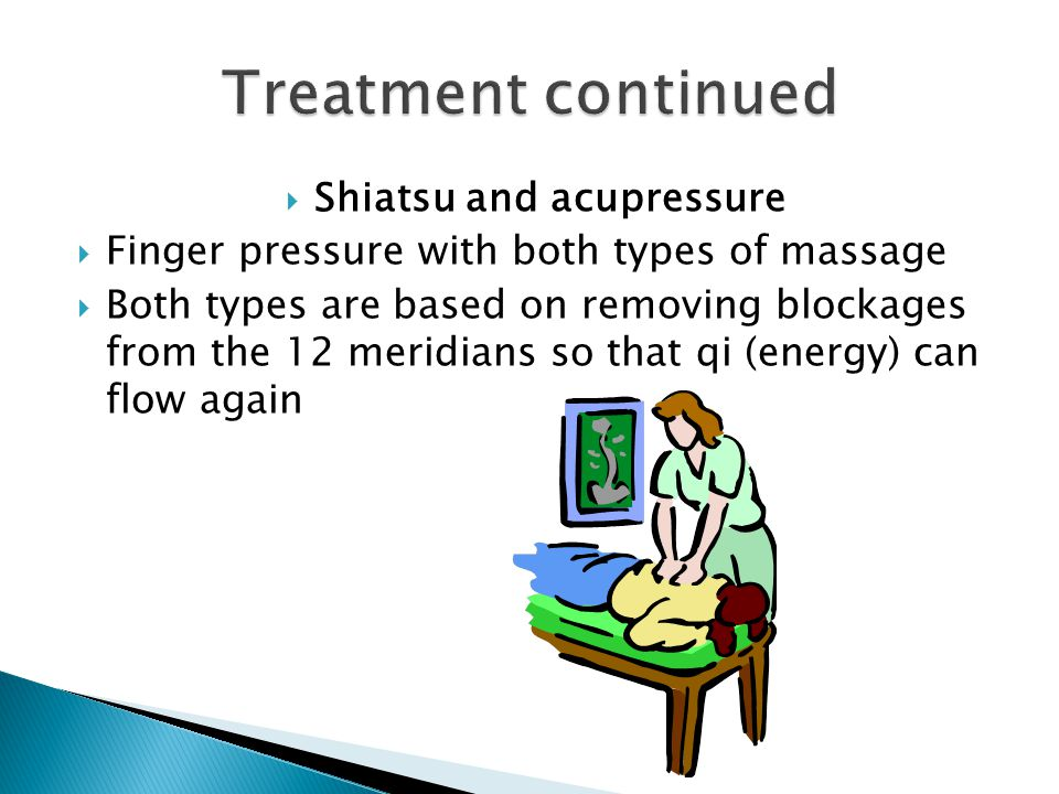  Shiatsu and acupressure  Finger pressure with both types of massage  Both types are based on removing blockages from the 12 meridians so that qi (energy) can flow again