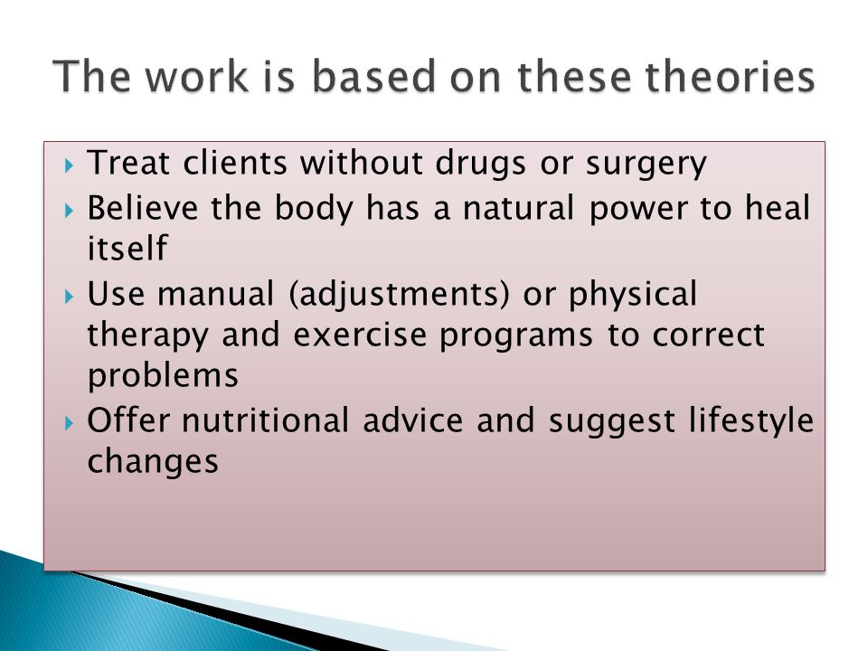  Treat clients without drugs or surgery  Believe the body has a natural power to heal itself  Use manual (adjustments) or physical therapy and exercise programs to correct problems  Offer nutritional advice and suggest lifestyle changes  Treat clients without drugs or surgery  Believe the body has a natural power to heal itself  Use manual (adjustments) or physical therapy and exercise programs to correct problems  Offer nutritional advice and suggest lifestyle changes