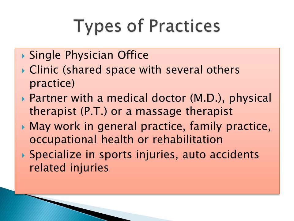  Single Physician Office  Clinic (shared space with several others practice)  Partner with a medical doctor (M.D.), physical therapist (P.T.) or a massage therapist  May work in general practice, family practice, occupational health or rehabilitation  Specialize in sports injuries, auto accidents related injuries  Single Physician Office  Clinic (shared space with several others practice)  Partner with a medical doctor (M.D.), physical therapist (P.T.) or a massage therapist  May work in general practice, family practice, occupational health or rehabilitation  Specialize in sports injuries, auto accidents related injuries