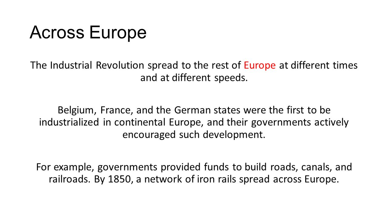 Across Europe The Industrial Revolution spread to the rest of Europe at different times and at different speeds.