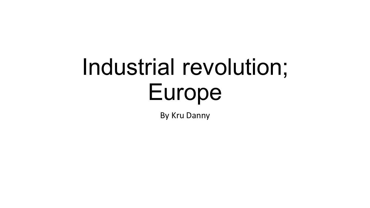 Industrial revolution; Europe By Kru Danny