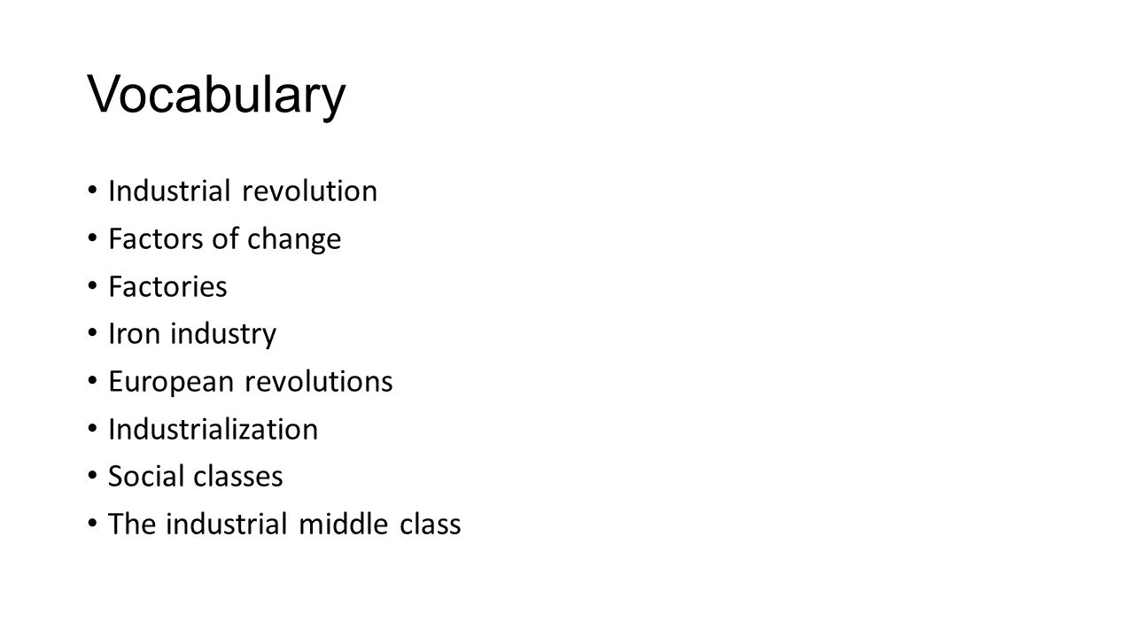 Vocabulary Industrial revolution Factors of change Factories Iron industry European revolutions Industrialization Social classes The industrial middle class