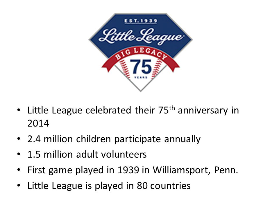 Little League celebrated their 75 th anniversary in 2014 2.4 million children participate annually 1.5 million adult volunteers First game played in 1