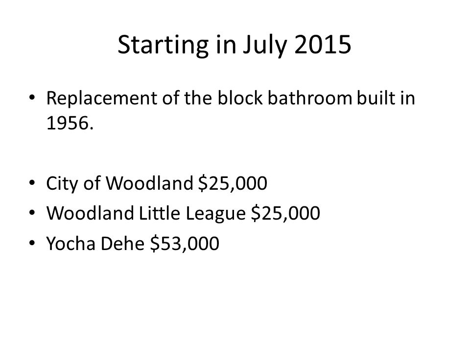 Starting in July 2015 Replacement of the block bathroom built in 1956. City of Woodland $25,000 Woodland Little League $25,000 Yocha Dehe $53,000