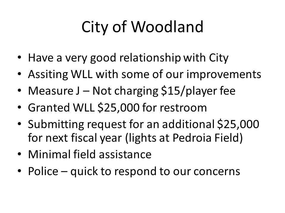 City of Woodland Have a very good relationship with City Assiting WLL with some of our improvements Measure J – Not charging $15/player fee Granted WLL $25,000 for restroom Submitting request for an additional $25,000 for next fiscal year (lights at Pedroia Field) Minimal field assistance Police – quick to respond to our concerns