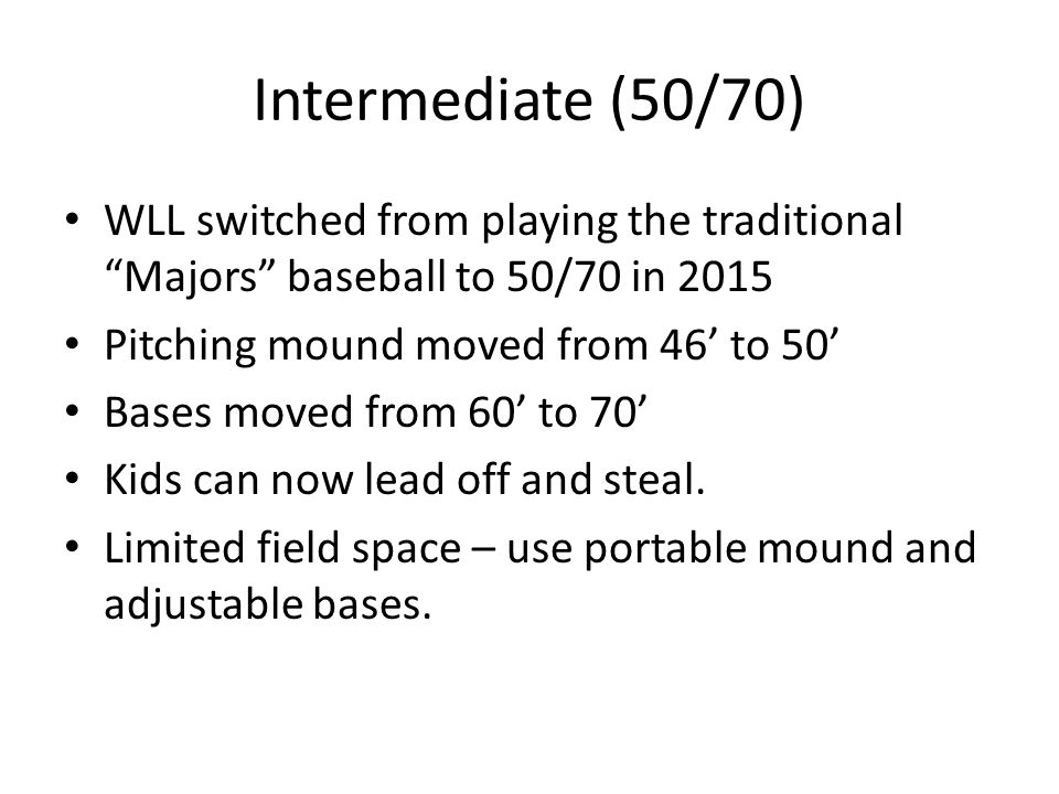 Intermediate (50/70) WLL switched from playing the traditional Majors baseball to 50/70 in 2015 Pitching mound moved from 46' to 50' Bases moved from 60' to 70' Kids can now lead off and steal.