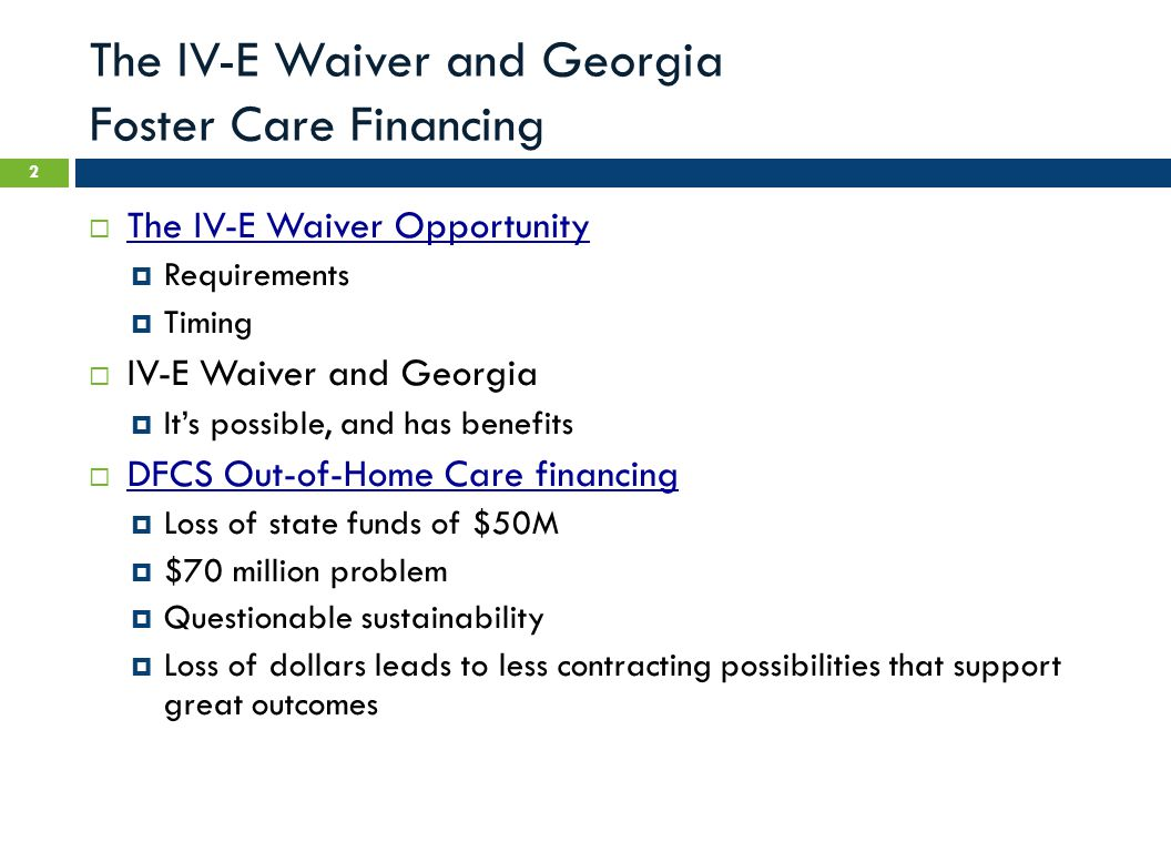 The IV-E Waiver and Georgia Foster Care Financing  The IV-E Waiver Opportunity  Requirements  Timing  IV-E Waiver and Georgia  It's possible, and