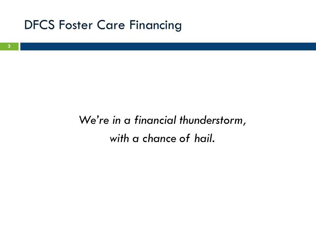 DFCS Foster Care Financing We're in a financial thunderstorm, with a chance of hail. 3