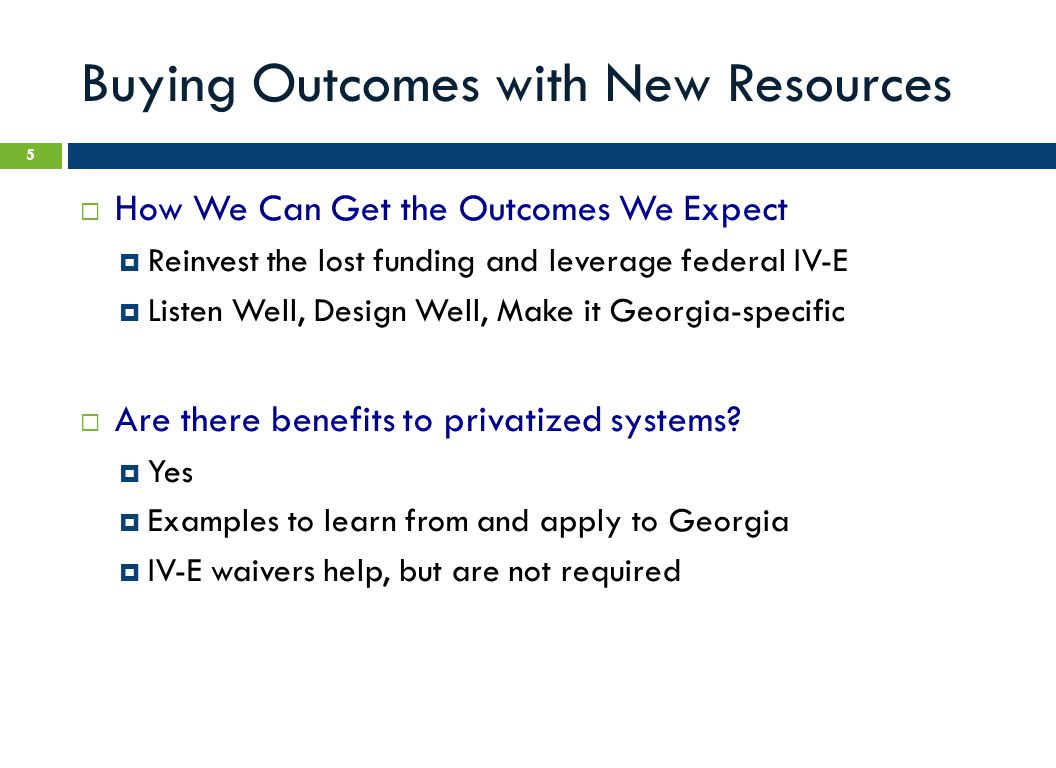 Buying Outcomes with New Resources  How We Can Get the Outcomes We Expect  Reinvest the lost funding and leverage federal IV-E  Listen Well, Design