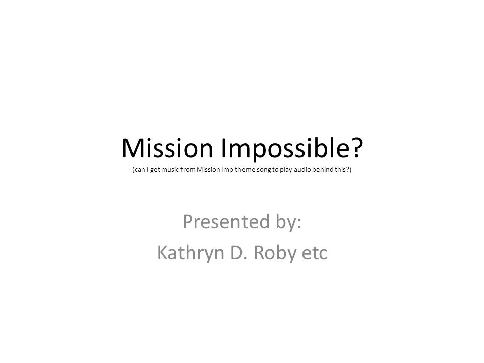 Mission Impossible? (can I get music from Mission Imp theme song to play audio behind this?) Presented by: Kathryn D. Roby etc