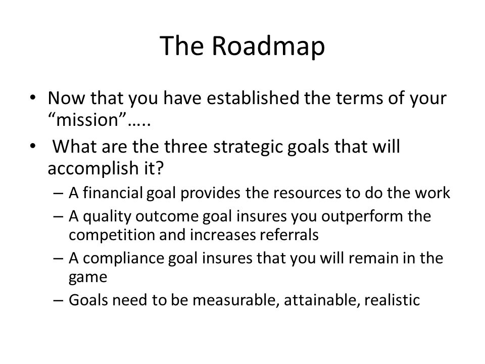 "The Roadmap Now that you have established the terms of your ""mission""….. What are the three strategic goals that will accomplish it? – A financial goa"