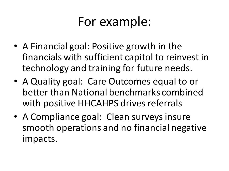 For example: A Financial goal: Positive growth in the financials with sufficient capitol to reinvest in technology and training for future needs. A Qu