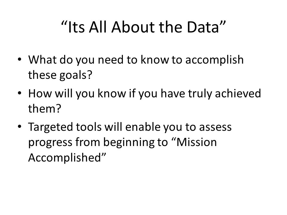 Its All About the Data What do you need to know to accomplish these goals.