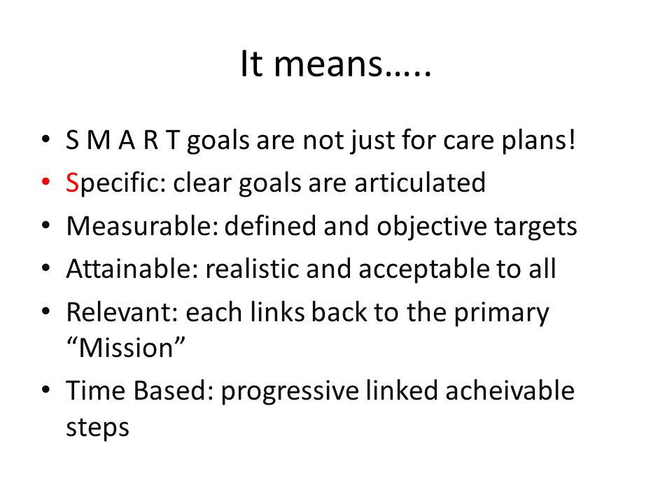 It means….. S M A R T goals are not just for care plans! Specific: clear goals are articulated Measurable: defined and objective targets Attainable: r