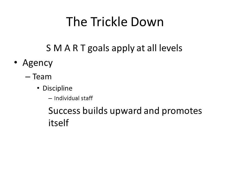 The Trickle Down S M A R T goals apply at all levels Agency – Team Discipline – Individual staff Success builds upward and promotes itself