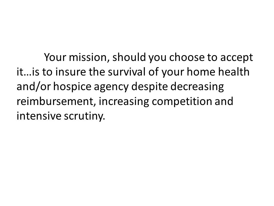 Your mission, should you choose to accept it…is to insure the survival of your home health and/or hospice agency despite decreasing reimbursement, increasing competition and intensive scrutiny.