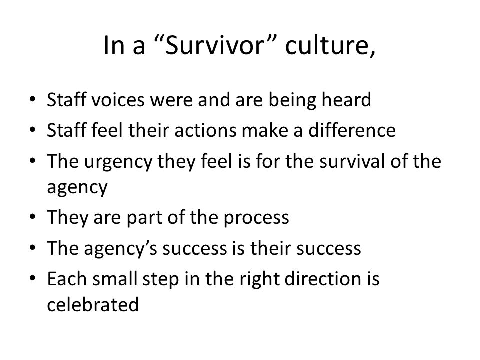 In a Survivor culture, Staff voices were and are being heard Staff feel their actions make a difference The urgency they feel is for the survival of the agency They are part of the process The agency's success is their success Each small step in the right direction is celebrated