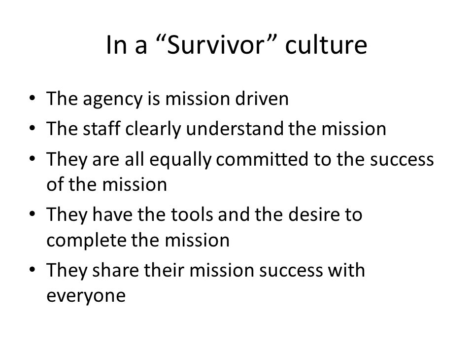 In a Survivor culture The agency is mission driven The staff clearly understand the mission They are all equally committed to the success of the mission They have the tools and the desire to complete the mission They share their mission success with everyone