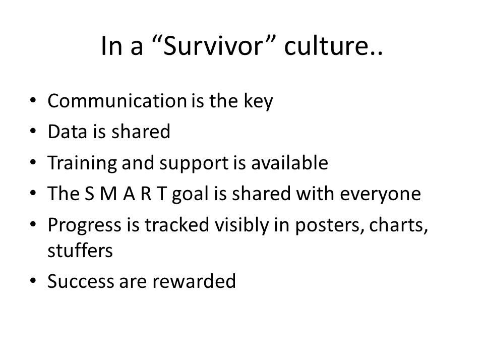 "In a ""Survivor"" culture.. Communication is the key Data is shared Training and support is available The S M A R T goal is shared with everyone Progres"