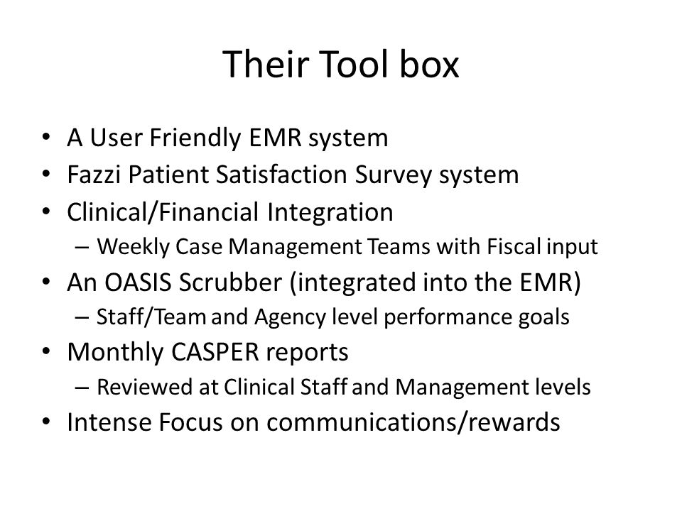 Their Tool box A User Friendly EMR system Fazzi Patient Satisfaction Survey system Clinical/Financial Integration – Weekly Case Management Teams with Fiscal input An OASIS Scrubber (integrated into the EMR) – Staff/Team and Agency level performance goals Monthly CASPER reports – Reviewed at Clinical Staff and Management levels Intense Focus on communications/rewards