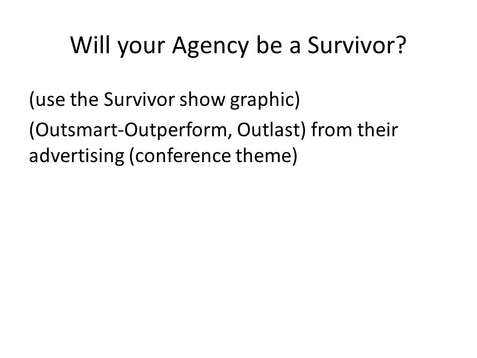 Will your Agency be a Survivor? (use the Survivor show graphic) (Outsmart-Outperform, Outlast) from their advertising (conference theme)