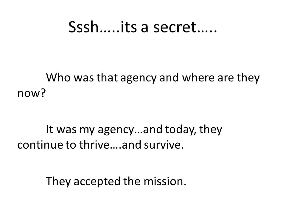 Sssh…..its a secret….. Who was that agency and where are they now? It was my agency…and today, they continue to thrive….and survive. They accepted the