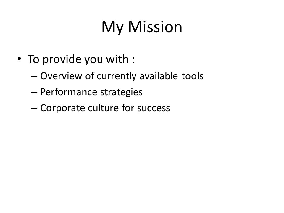 My Mission To provide you with : – Overview of currently available tools – Performance strategies – Corporate culture for success