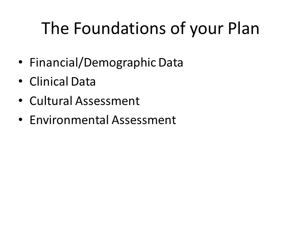 The Foundations of your Plan Financial/Demographic Data Clinical Data Cultural Assessment Environmental Assessment