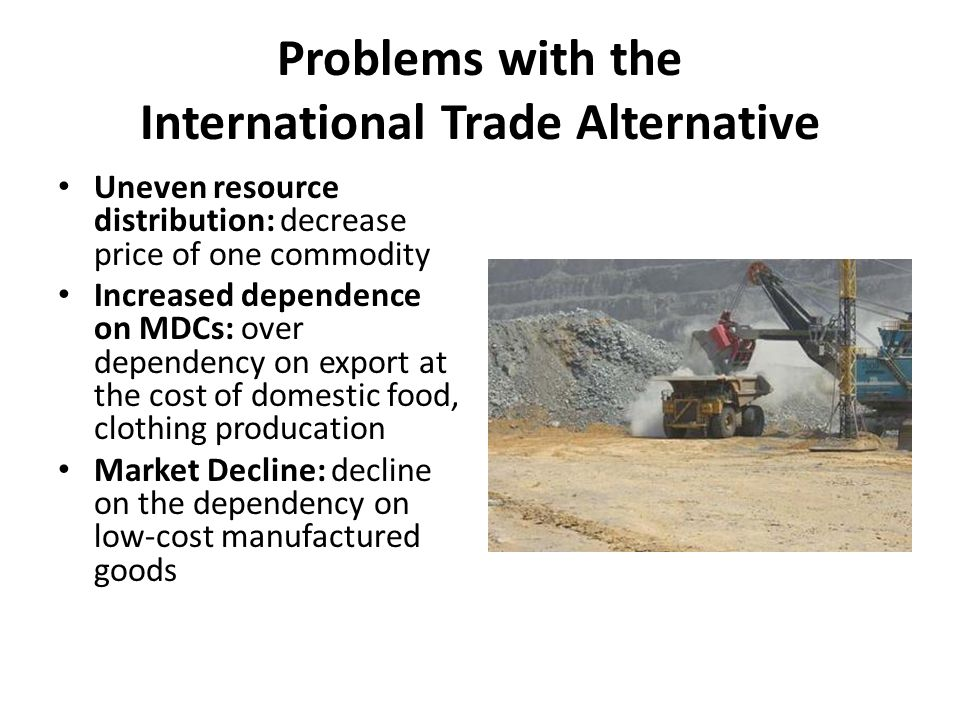 Problems with the International Trade Alternative Uneven resource distribution: decrease price of one commodity Increased dependence on MDCs: over dep